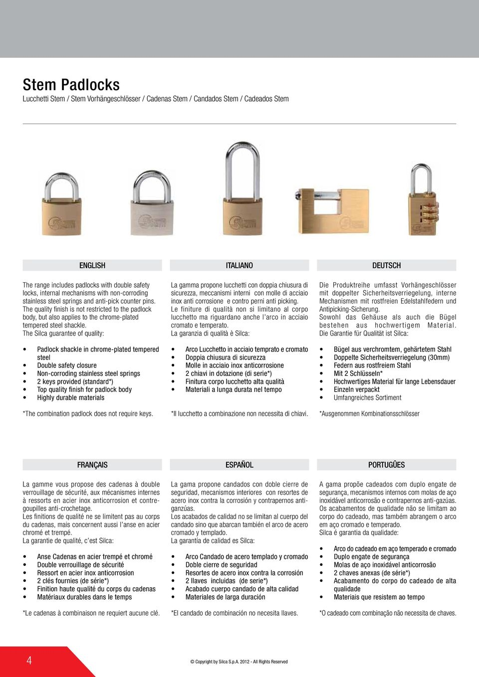 The Silca guarantee of quality: Padlock shackle in chrome-plated tempered steel Double safety closure Non-corroding stainless steel springs 2 keys provided (standard*) *The combination padlock does