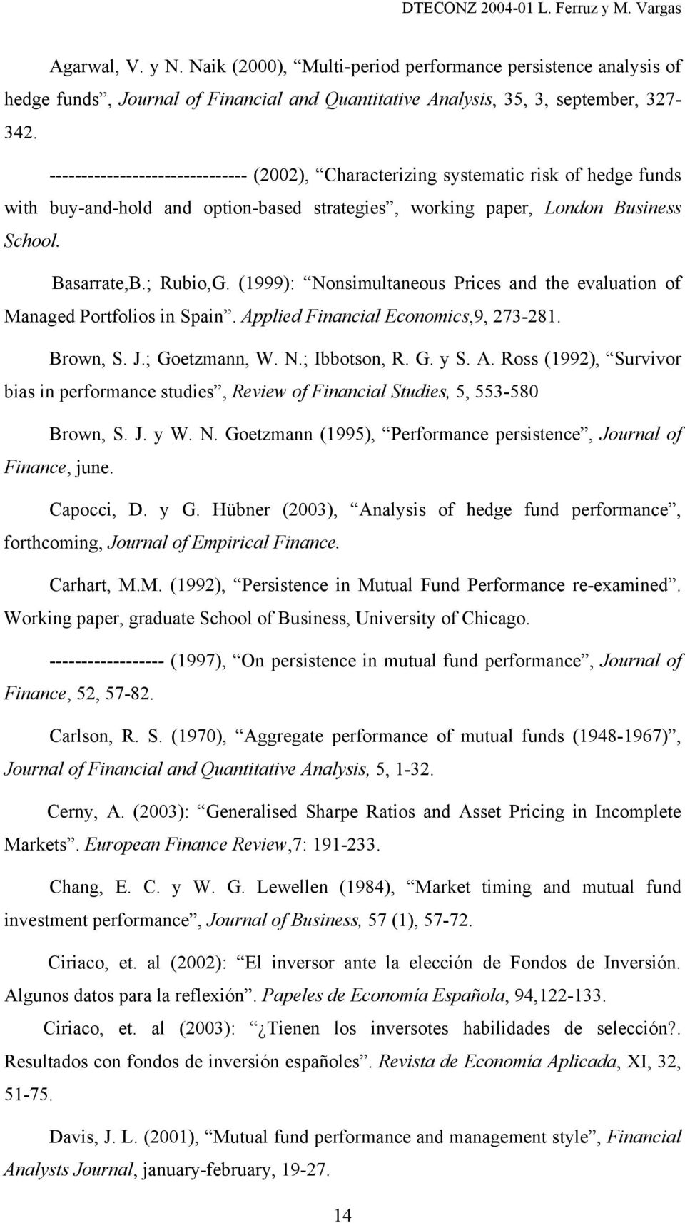 (1999): Nonsimultaneous Prices and the evaluation of Managed Portfolios in Spain. Applied Financial Economics,9, 273-281. Brown, S. J.; Goetzmann, W. N.; Ibbotson, R. G. y S. A. Ross (1992), Survivor bias in performance studies, Review of Financial Studies, 5, 553-580 Brown, S.