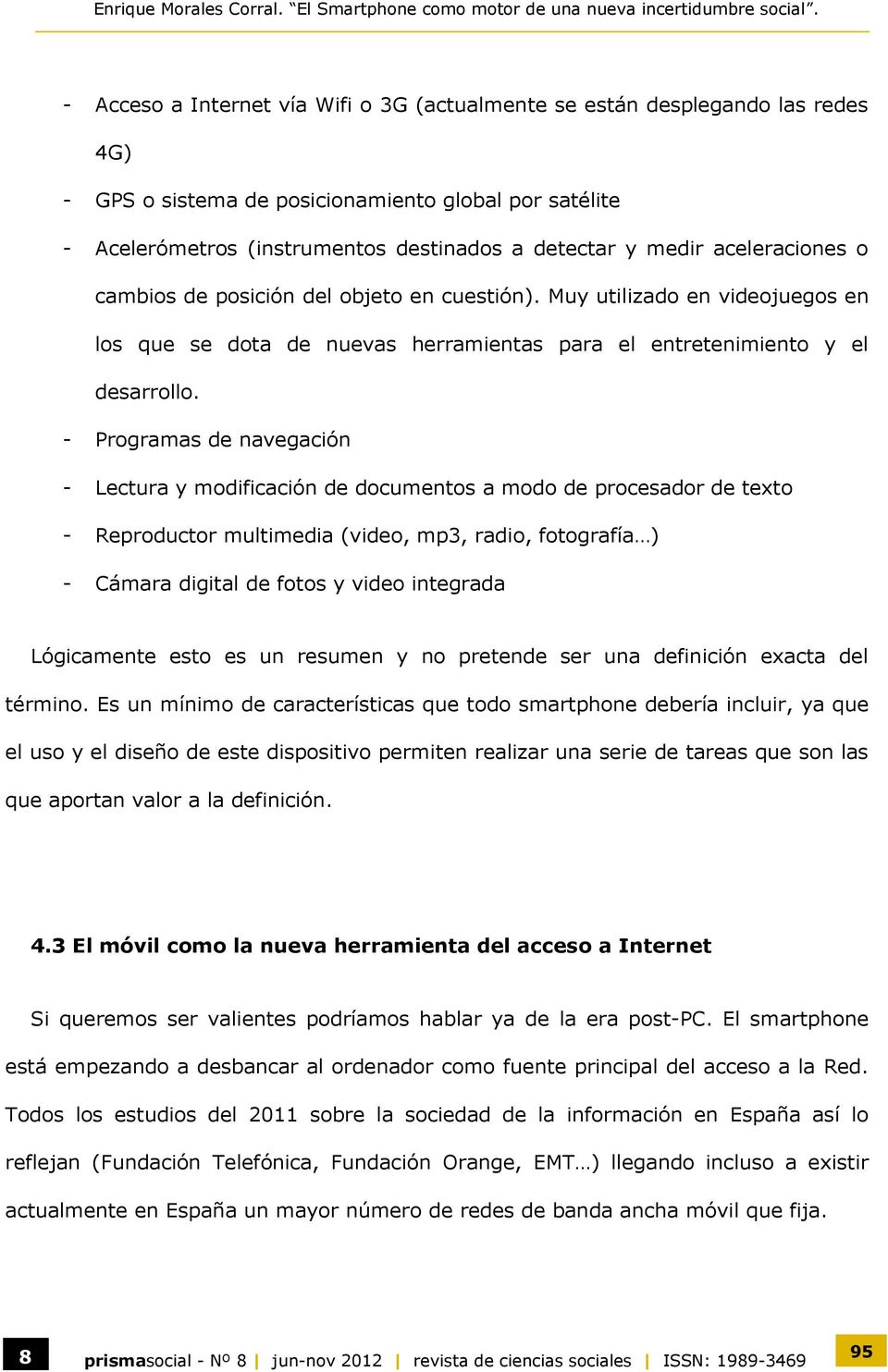 - Programas de navegación - Lectura y modificación de documentos a modo de procesador de texto - Reproductor multimedia (video, mp3, radio, fotografía ) - Cámara digital de fotos y video integrada