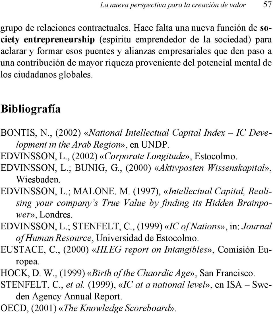 riqueza proveniente del potencial mental de los ciudadanos globales. Bibliografía BONTIS, N., (2002) «National Intellectual Capital Index IC Development in the Arab Region», en UNDP. EDVINSSON, L.