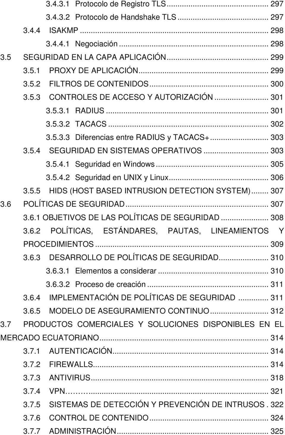 .. 303 3.5.4.1 Seguridad en Windows... 305 3.5.4.2 Seguridad en UNIX y Linux... 306 3.5.5 HIDS (HOST BASED INTRUSION DETECTION SYSTEM)... 307 3.6 POLÍTICAS DE SEGURIDAD... 307 3.6.1 OBJETIVOS DE LAS POLÍTICAS DE SEGURIDAD.