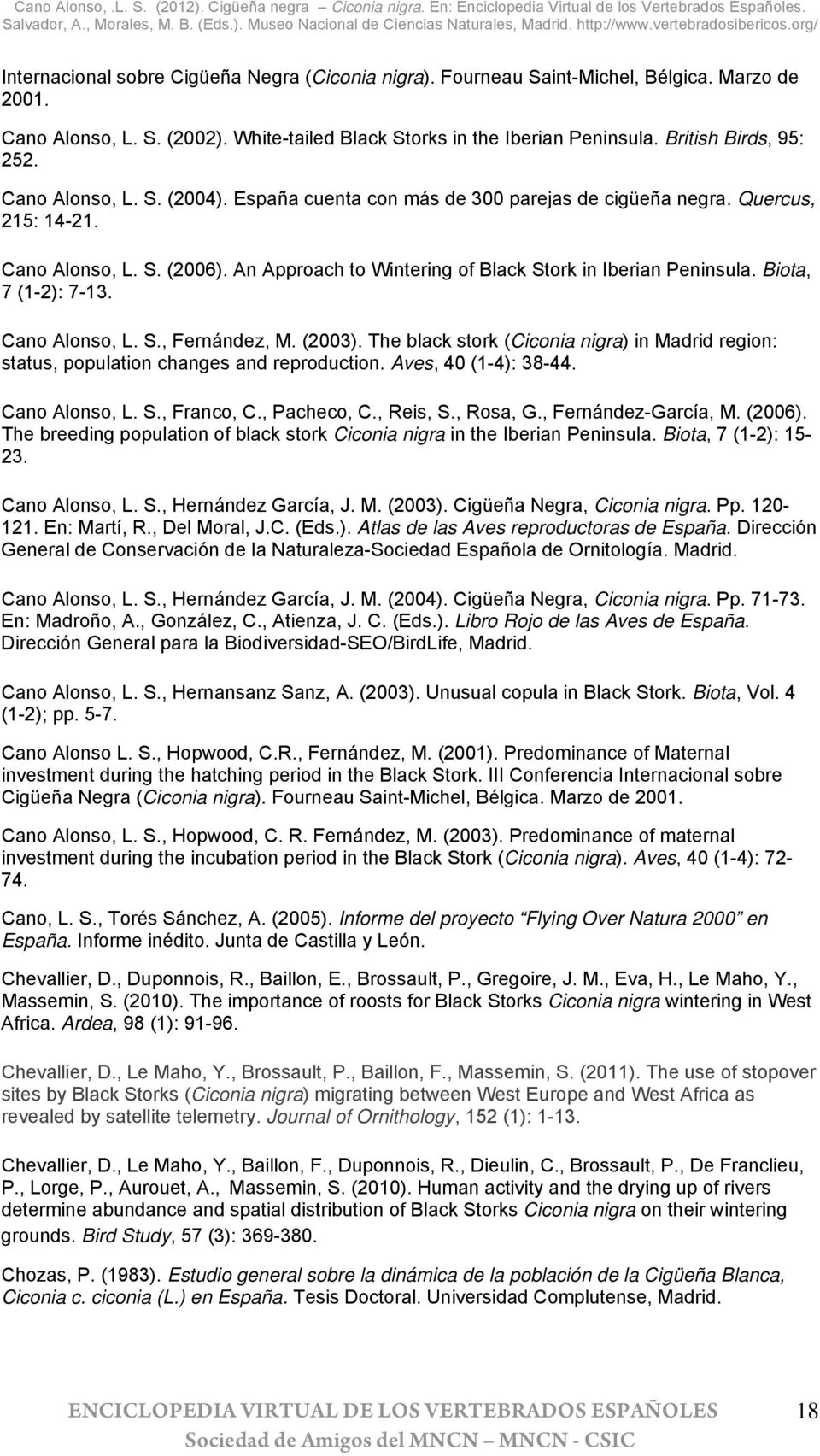 Biota, 7 (1-2): 7-13. Cano Alonso, L. S., Fernández, M. (2003). The black stork (Ciconia nigra) in Madrid region: status, population changes and reproduction. Aves, 40 (1-4): 38-44. Cano Alonso, L. S., Franco, C.