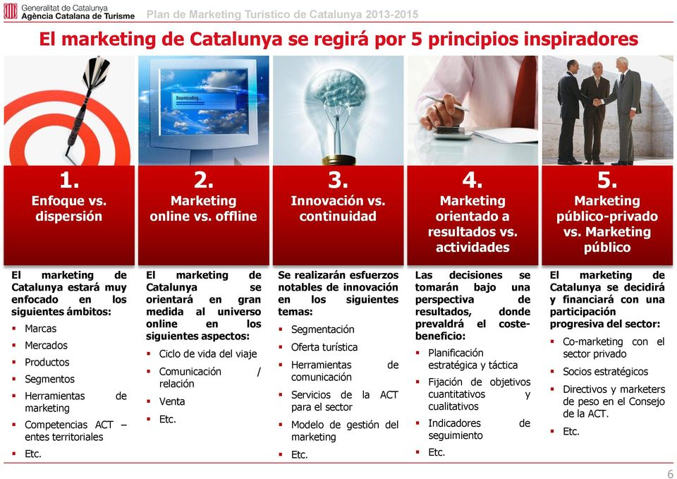 Marketing público El marketing de Catalunya estará muy enfocado en los siguientes ámbitos: Marcas Mercados Productos Segmentos Herramientas de marketing Competencias ACT entes territoriales Etc.