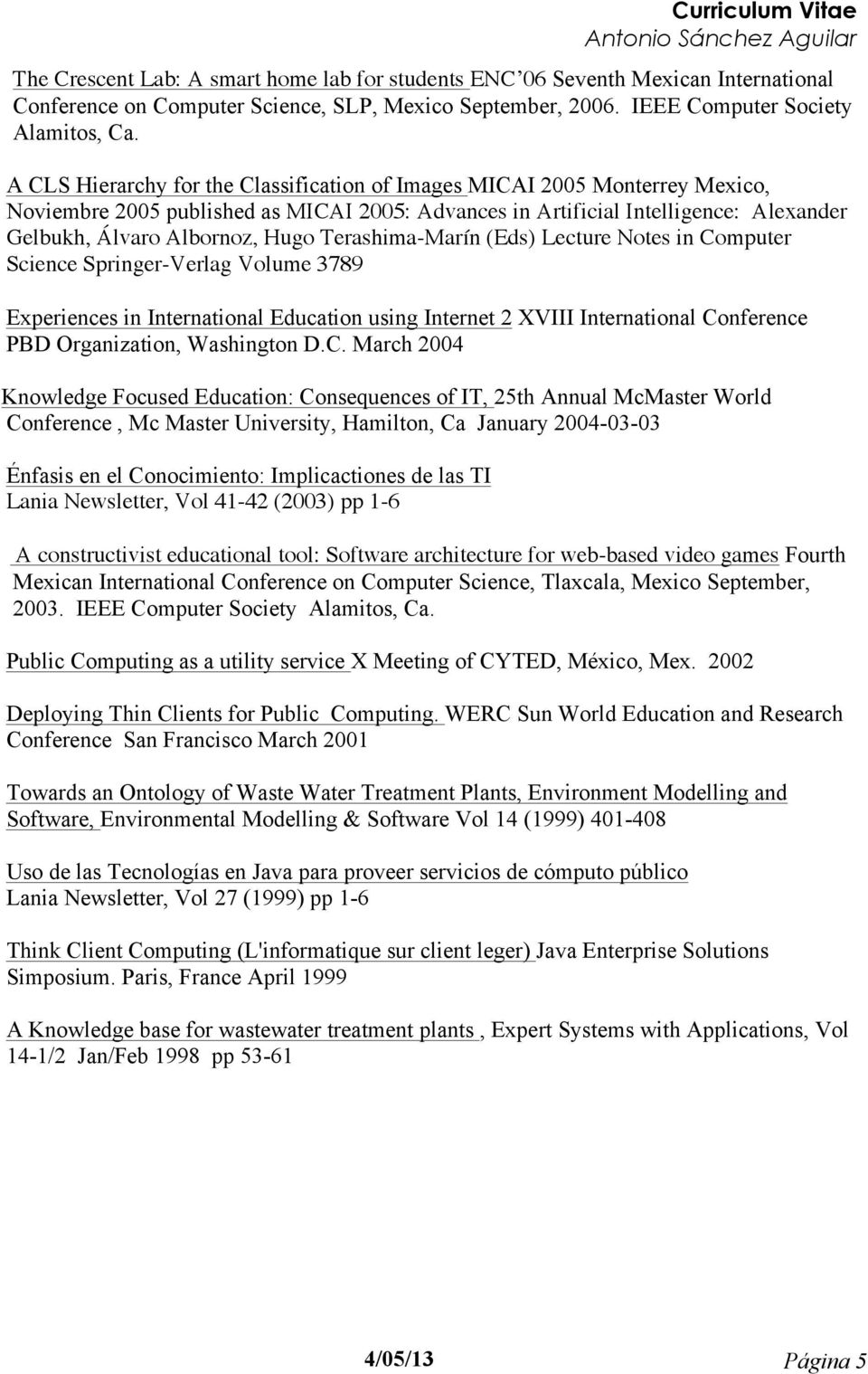 Terashima-Marín (Eds) Lecture Notes in Computer Science Springer-Verlag Volume 3789 Experiences in International Education using Internet 2 XVIII International Conference PBD Organization, Washington