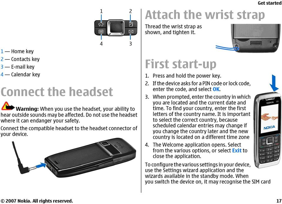 Do not use the headset where it can endanger your safety. Connect the compatible headset to the headset connector of your device. First start-up 1. Press and hold the power key. 2.