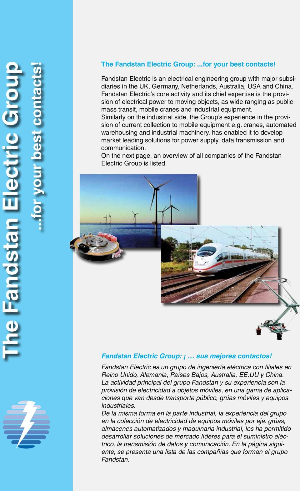 Similarly on the industrial side, the Group s experience in the provision of current collection to mobile equipment e.g.
