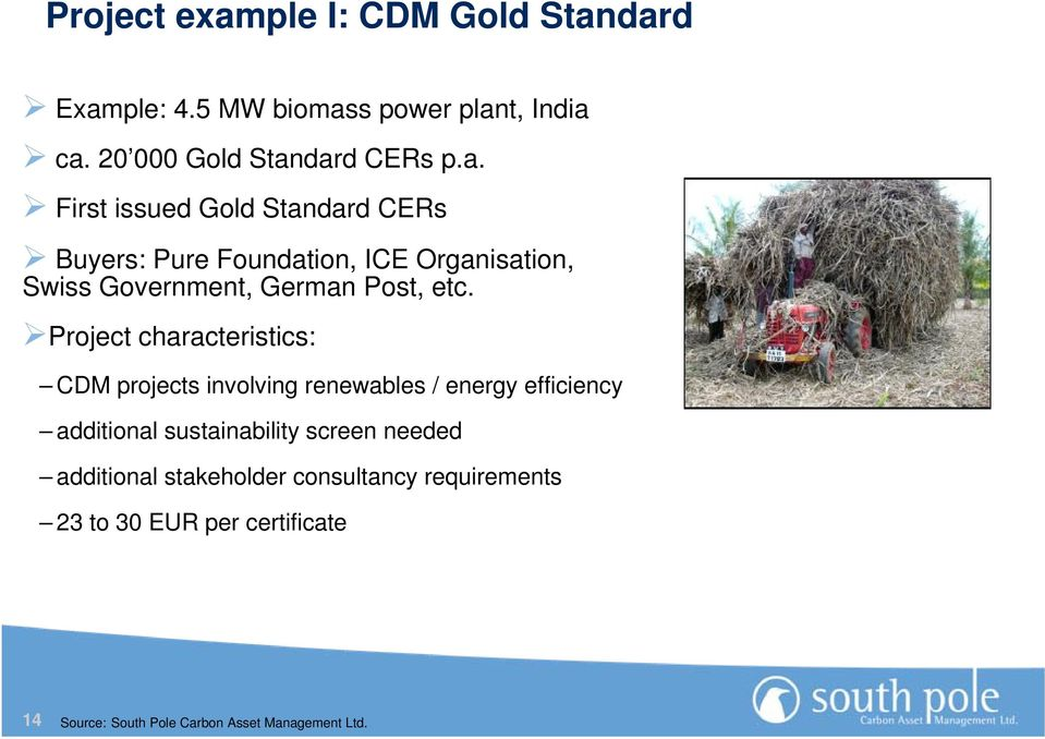dard Example: 4.5 MW biomass power plant, India ca. 20 000 Gold Standard CERs p.a. First issued Gold Standard CERs Buyers: Pure Foundation, ICE Organisation, Swiss Government, German Post, etc.