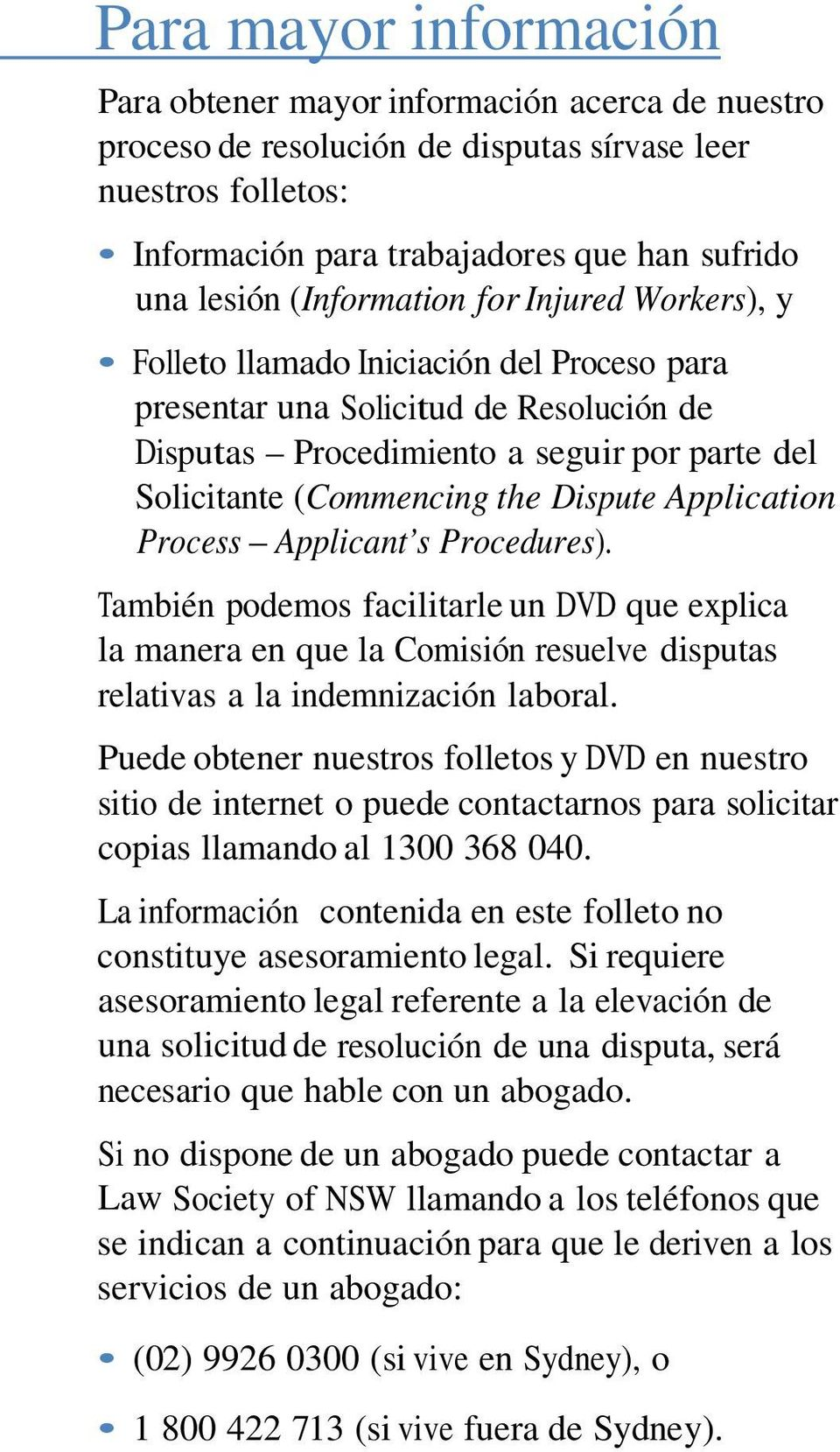 Dispute Application Process Applicant s Procedures). También podemos facilitarle un DVD que explica la manera en que la Comisión resuelve disputas relativas a la indemnización laboral.