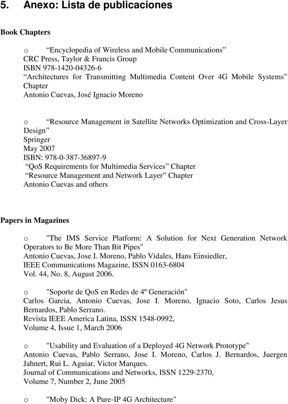 "QoS Requirements for Multimedia Services Chapter Resource Management and Network Layer Chapter Antonio Cuevas and others Papers in Magazines o ""The IMS Service Platform: A Solution for Next"