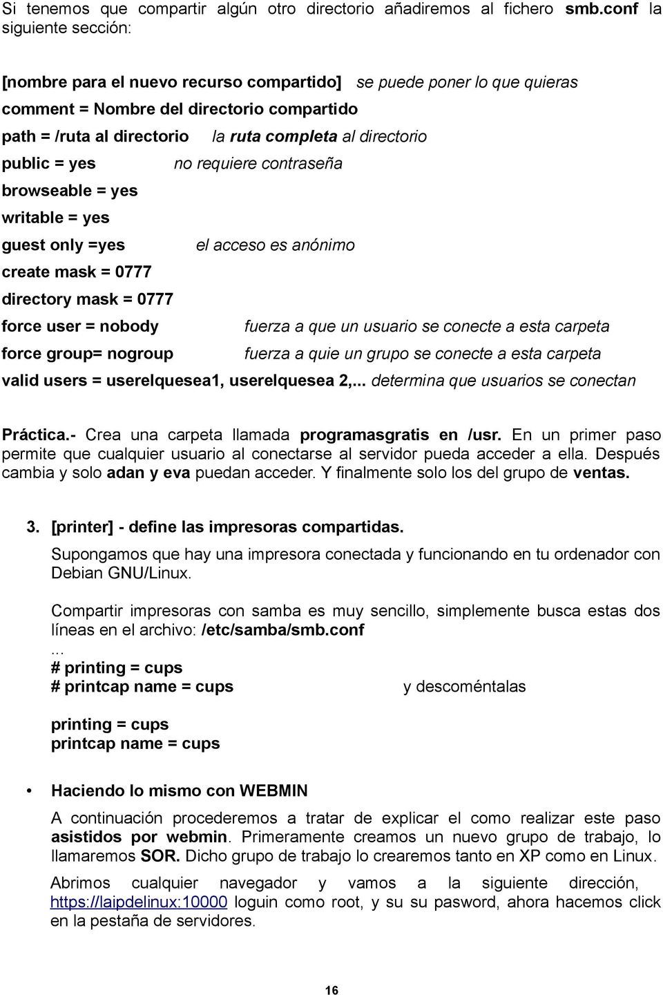 al directorio no requiere contraseña browseable = yes writable = yes guest only =yes el acceso es anónimo create mask = 0777 directory mask = 0777 force user = nobody fuerza a que un usuario se