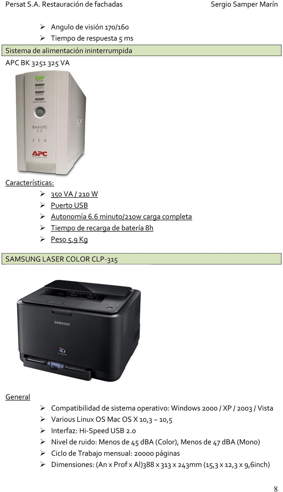 9 Kg SAMSUNG LASER COLOR CLP-315 General Compatibilidad de sistema operativo: Windows 2000 / XP / 2003 / Vista Various Linux OS Mac OS X 10,3 ~