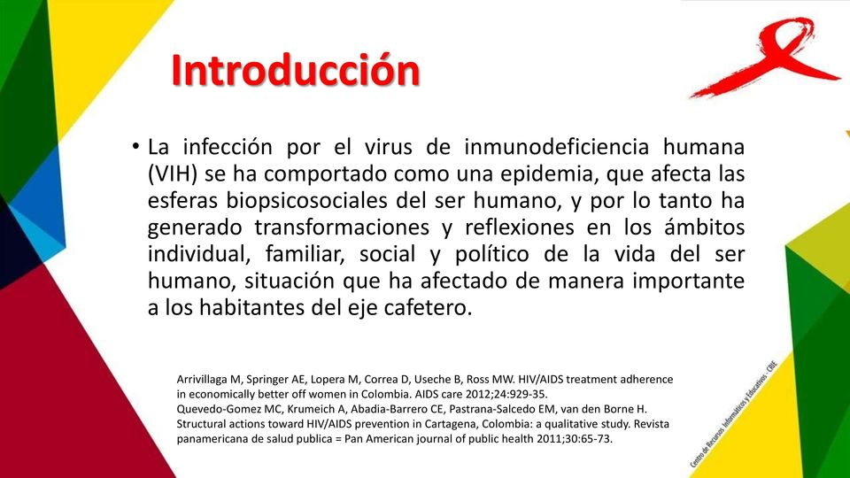 Arrivillaga M, Springer AE, Lopera M, Correa D, Useche B, Ross MW. HIV/AIDS treatment adherence in economically better off women in Colombia. AIDS care 2012;24:929-35.