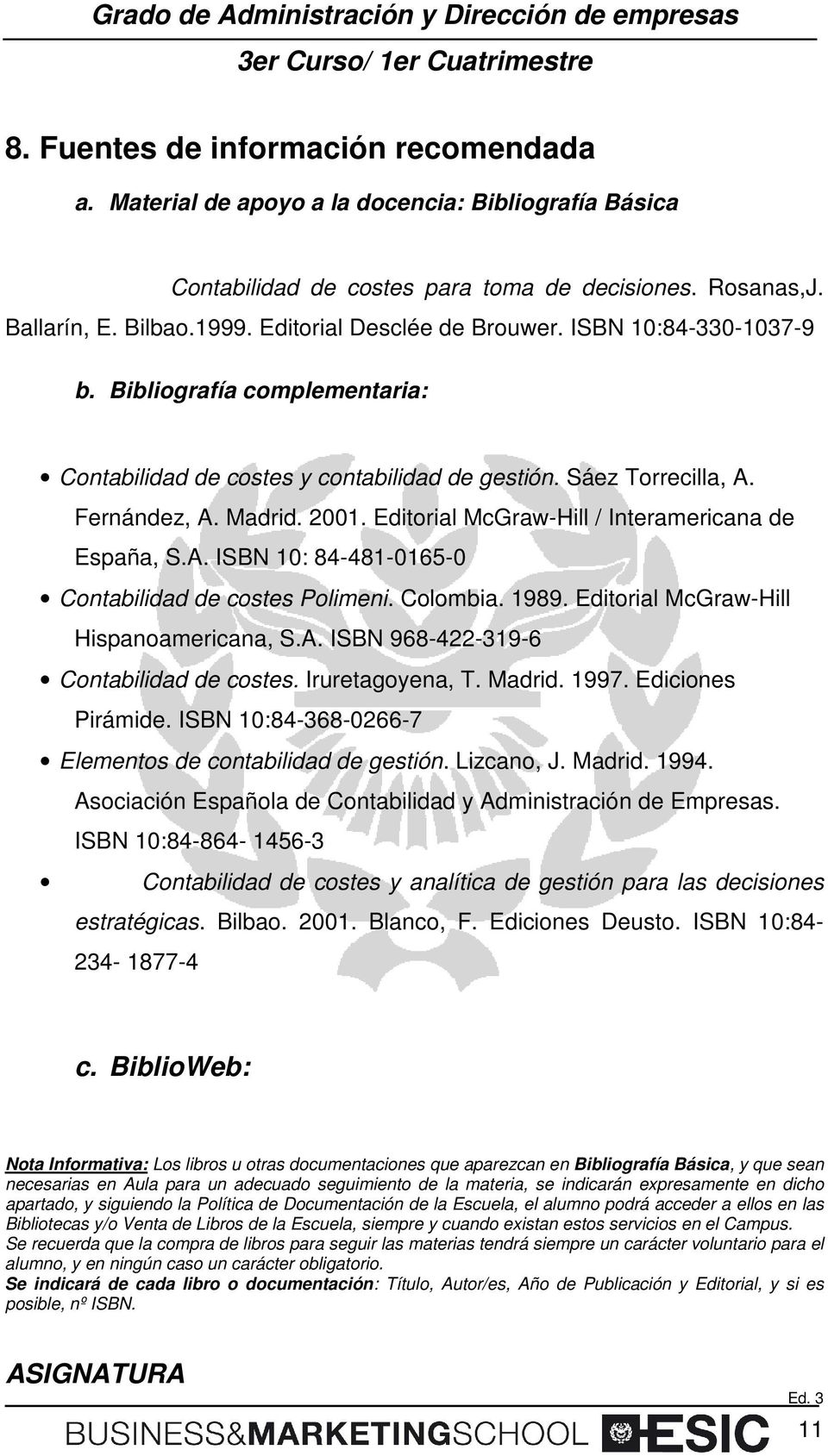 Editorial McGraw-Hill / Interamericana de España, S.A. ISBN 10: 84-481-0165-0 Contabilidad de costes Polimeni. Colombia. 1989. Editorial McGraw-Hill Hispanoamericana, S.A. ISBN 968-422-319-6 Contabilidad de costes.
