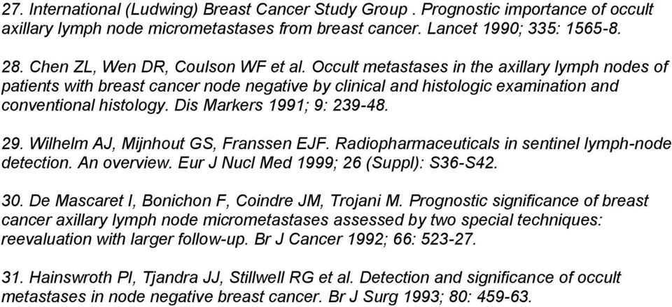 Dis Markers 1991; 9: 239-48. 29. Wilhelm AJ, Mijnhout GS, Franssen EJF. Radiopharmaceuticals in sentinel lymph-node detection. An overview. Eur J Nucl Med 1999; 26 (Suppl): S36-S42. 30.