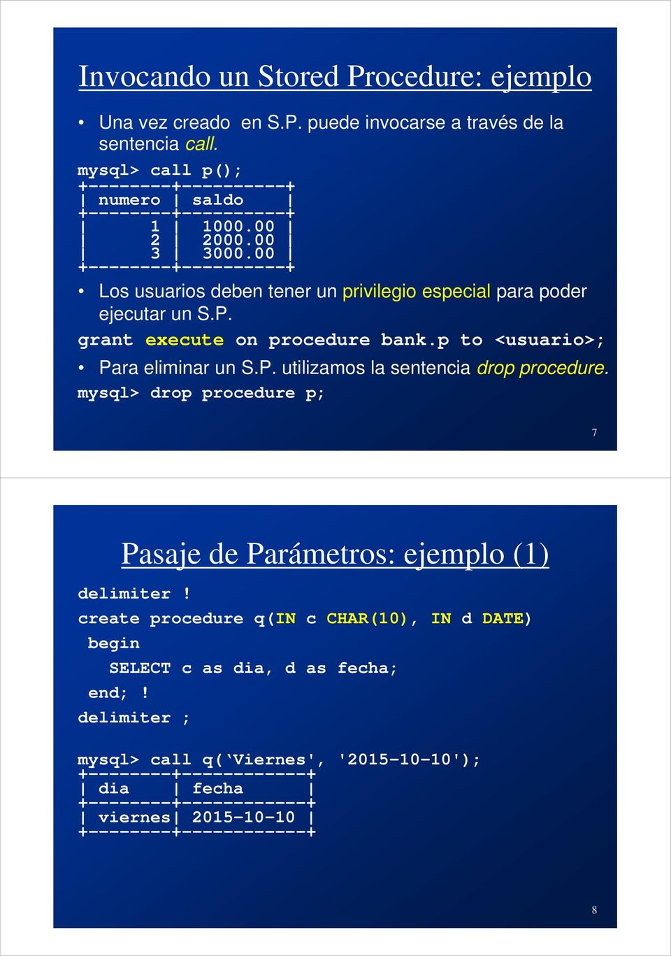 p to <usuario>; Para eliminar un S.P. utilizamos la sentencia drop procedure. mysql> drop procedure p; 7 Pasaje de Parámetros: ejemplo (1) delimiter!