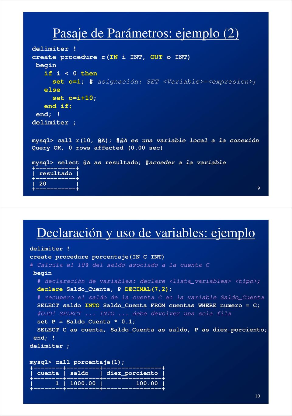 00 sec) mysql> select @A as resultado; #acceder a la variable +-----------+ resultado +-----------+ 20 +-----------+ 9 Declaración y uso de variables: ejemplo delimiter!