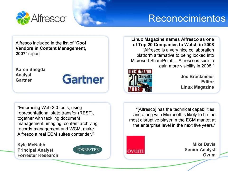 Kyle McNabb Principal Analyst Forrester Research Linux Magazine names Alfresco as one of Top 20 Companies to Watch in 2008 Alfresco is a very nice collaboration platform alternative to being locked