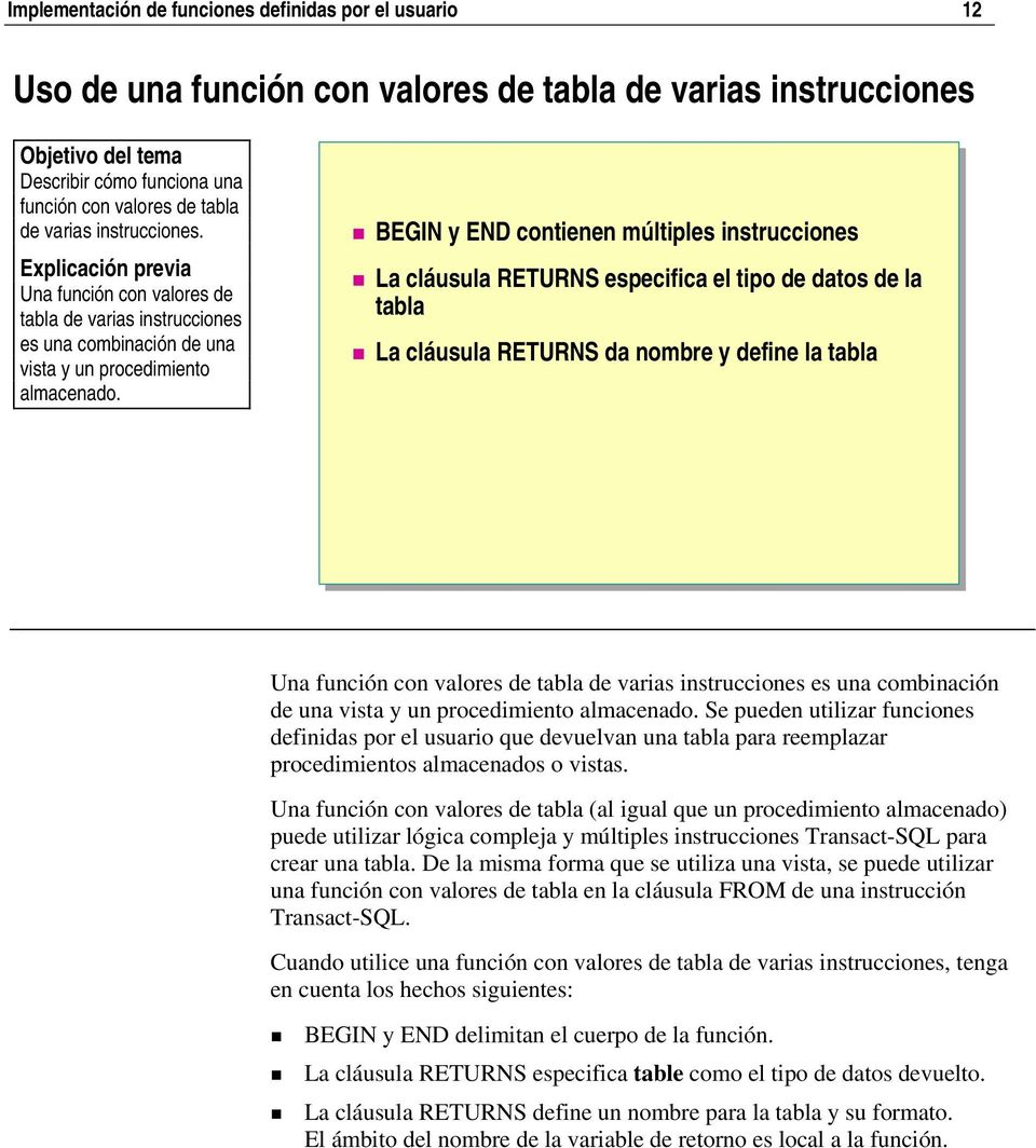 BEGIN y END contienen múltiples instrucciones La cláusula RETURNS especifica el tipo de datos de la tabla La cláusula RETURNS da nombre y define la tabla Una función con valores de tabla de varias