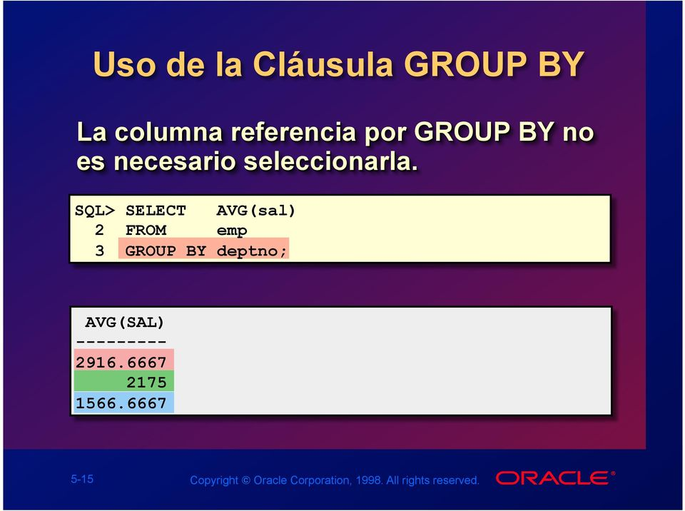 SQL> SELECT AVG(sal) 2 FROM emp 3 GROUP BY deptno; AVG(SAL)