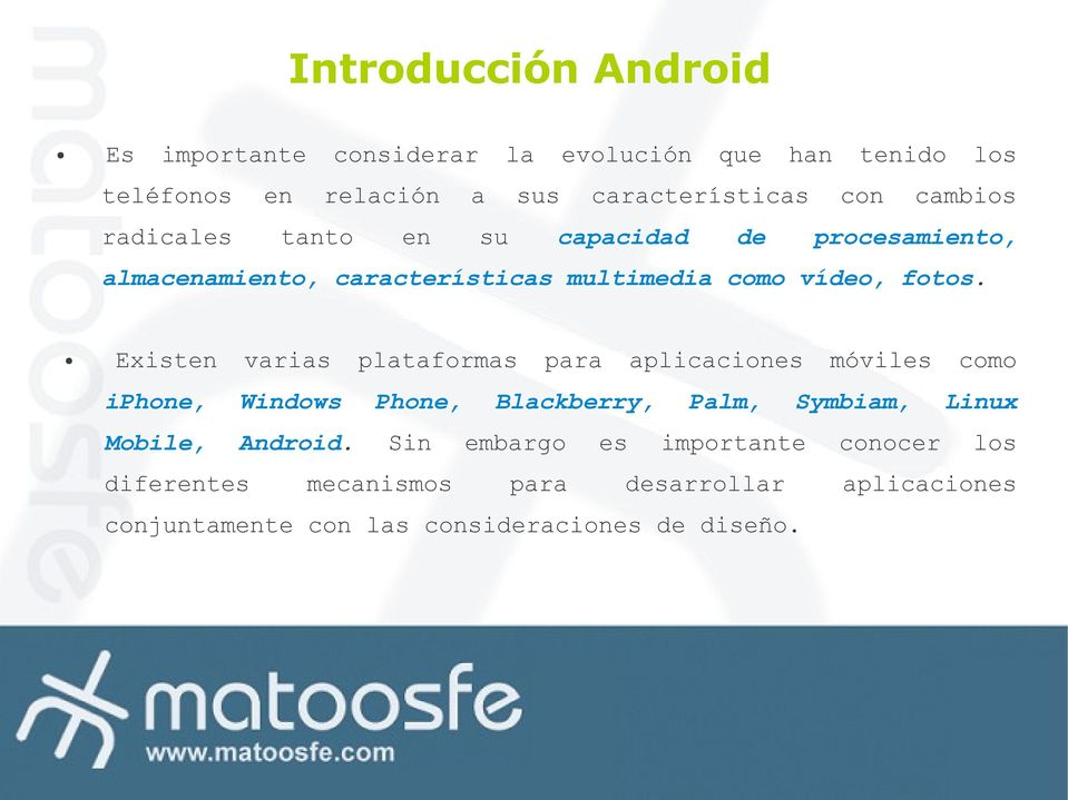Existen varias plataformas para aplicaciones móviles como iphone, Windows Phone, Blackberry, Palm, Symbiam, Linux Mobile,