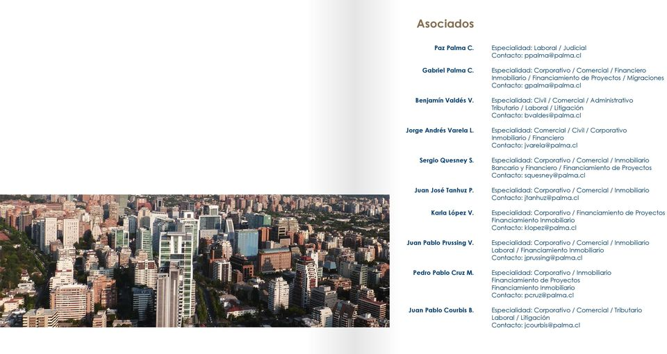 cl Especialidad: Civil / Comercial / Administrativo Tributario / Laboral / Litigación : bvaldes@palma.cl Especialidad: Comercial / Civil / Corporativo Inmobiliario / Financiero : jvarela@palma.