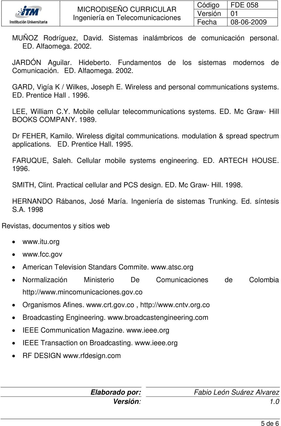 Wireless digital communications. modulation & spread spectrum applications. ED. Prentice Hall. 1995. FARUQUE, Saleh. Cellular mobile systems engineering. ED. ARTECH HOUSE. 1996. SMITH, Clint.