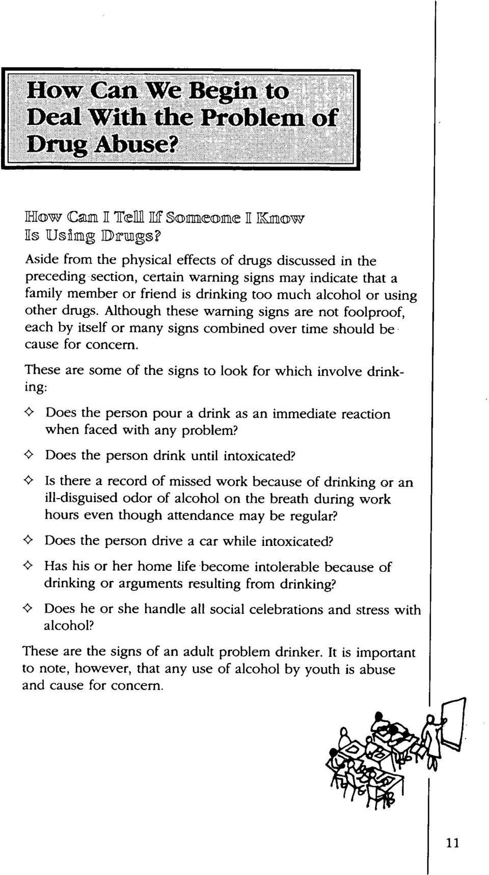 "These are some of the signs to look for which involve drinking: ' "" Does the person pour a drink as an immediate reaction when faced with any problem? <> Does the person drink until intoxicated?"
