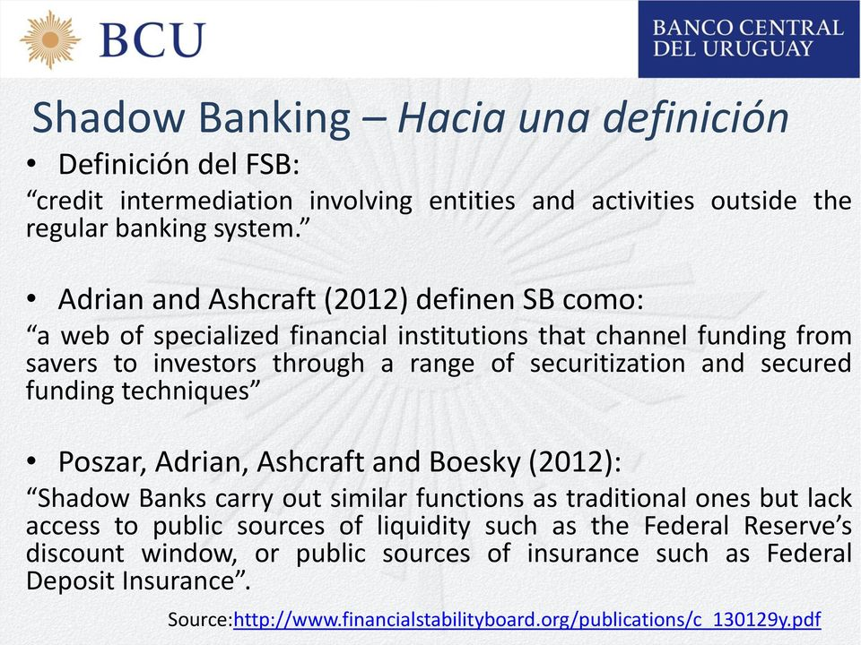 and secured funding techniques Poszar, Adrian, Ashcraft and Boesky (2012): Shadow Banks carry out similar functions as traditional ones but lack access to public sources