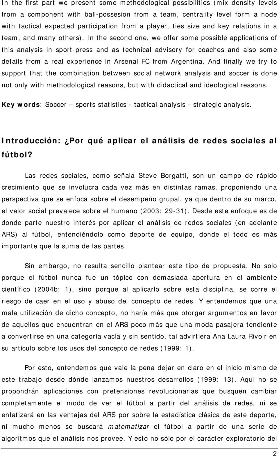 In the second one, we offer some possible applications of this analysis in sport-press and as technical advisory for coaches and also some details from a real experience in Arsenal FC from Argentina.