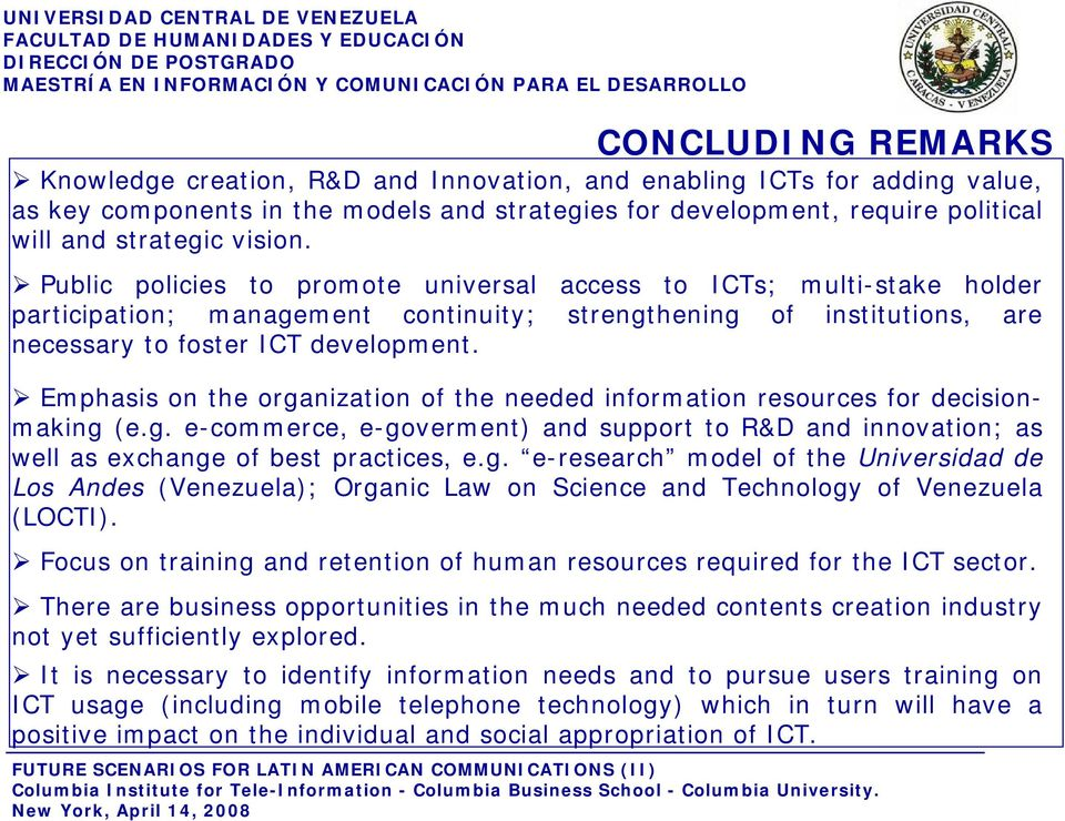 Emphasis on the organization of the needed information resources for decisionmaking (e.g. e-commerce, e-goverment) and support to R&D and innovation; as well as exchange of best practices, e.g. e-research model of the Universidad de Los Andes (Venezuela); Organic Law on Science and Technology of Venezuela (LOCTI).