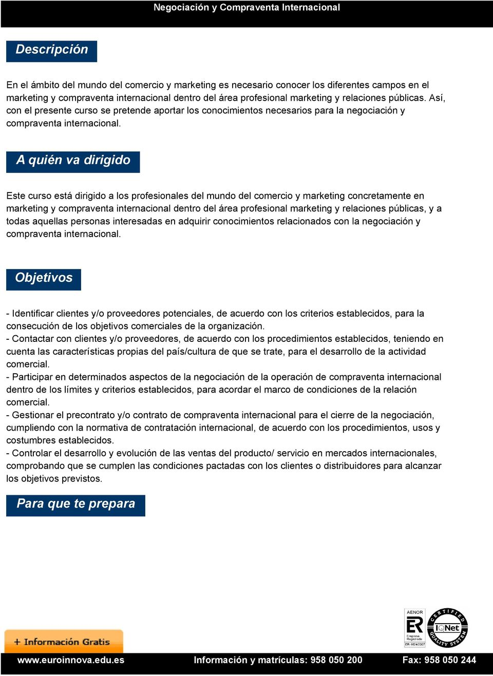 A quién va dirigido Este curso está dirigido a los profesionales del mundo del comercio y marketing concretamente en marketing y compraventa internacional dentro del área profesional marketing y