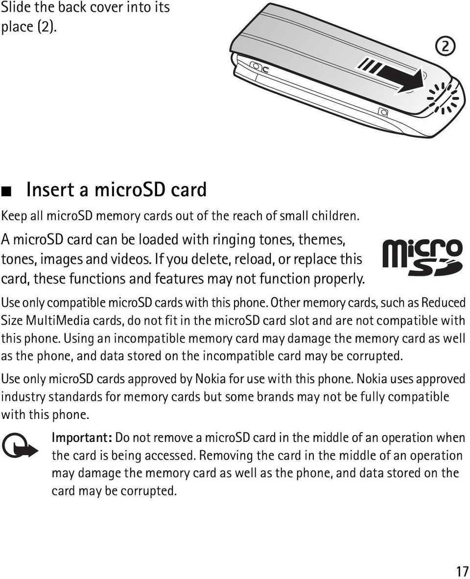 Use only compatible microsd cards with this phone. Other memory cards, such as Reduced Size MultiMedia cards, do not fit in the microsd card slot and are not compatible with this phone.