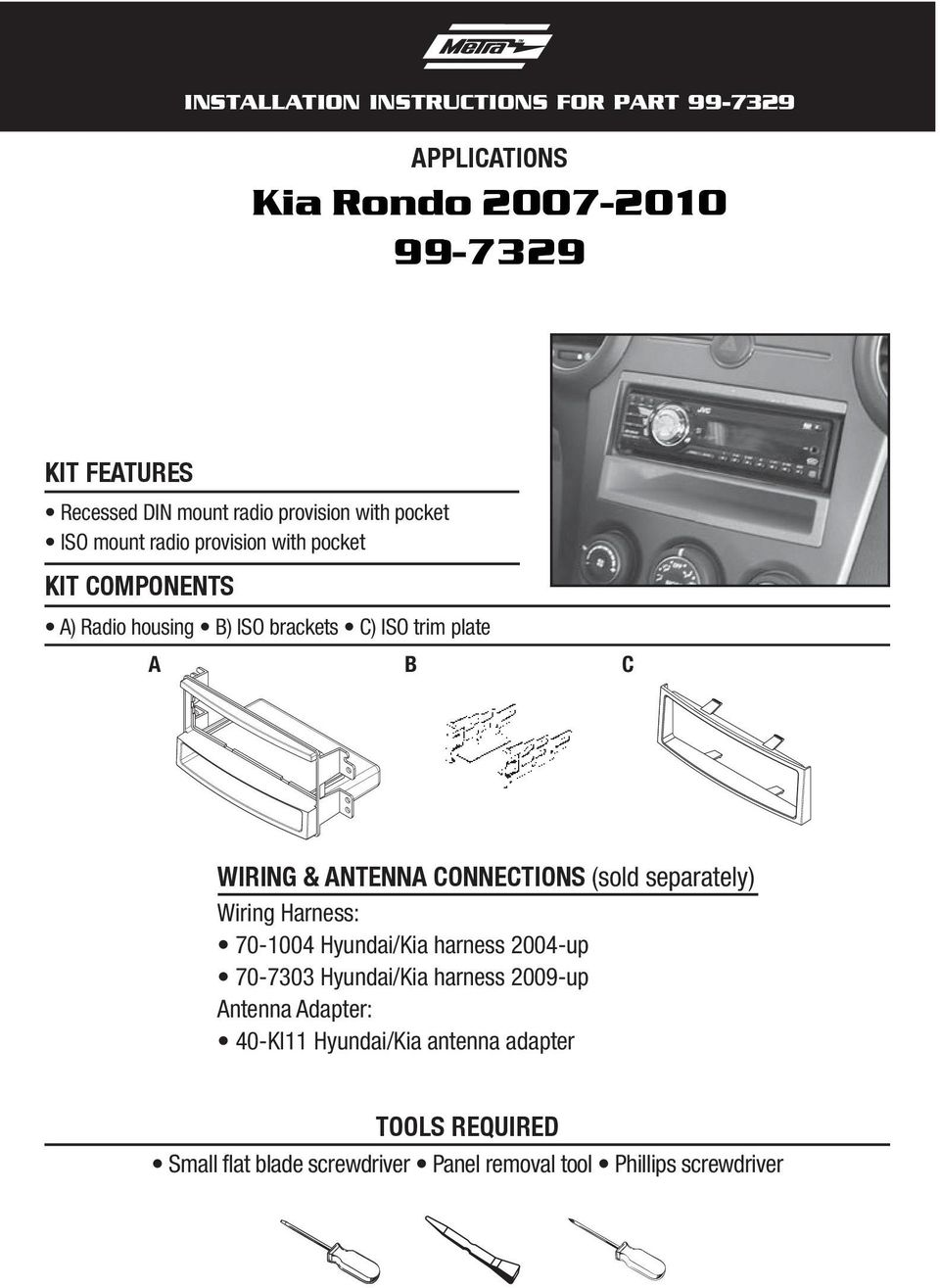 ANTENNA CONNECTIONS (sold separately) Wiring Harness: 70-1004 Hyundai/Kia harness 2004-up 70-7303 Hyundai/Kia harness 2009-up