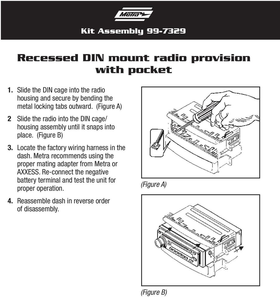 (Figure A) 2 Slide the radio into the DIN cage/ housing assembly until it snaps into place. (Figure B) 3.