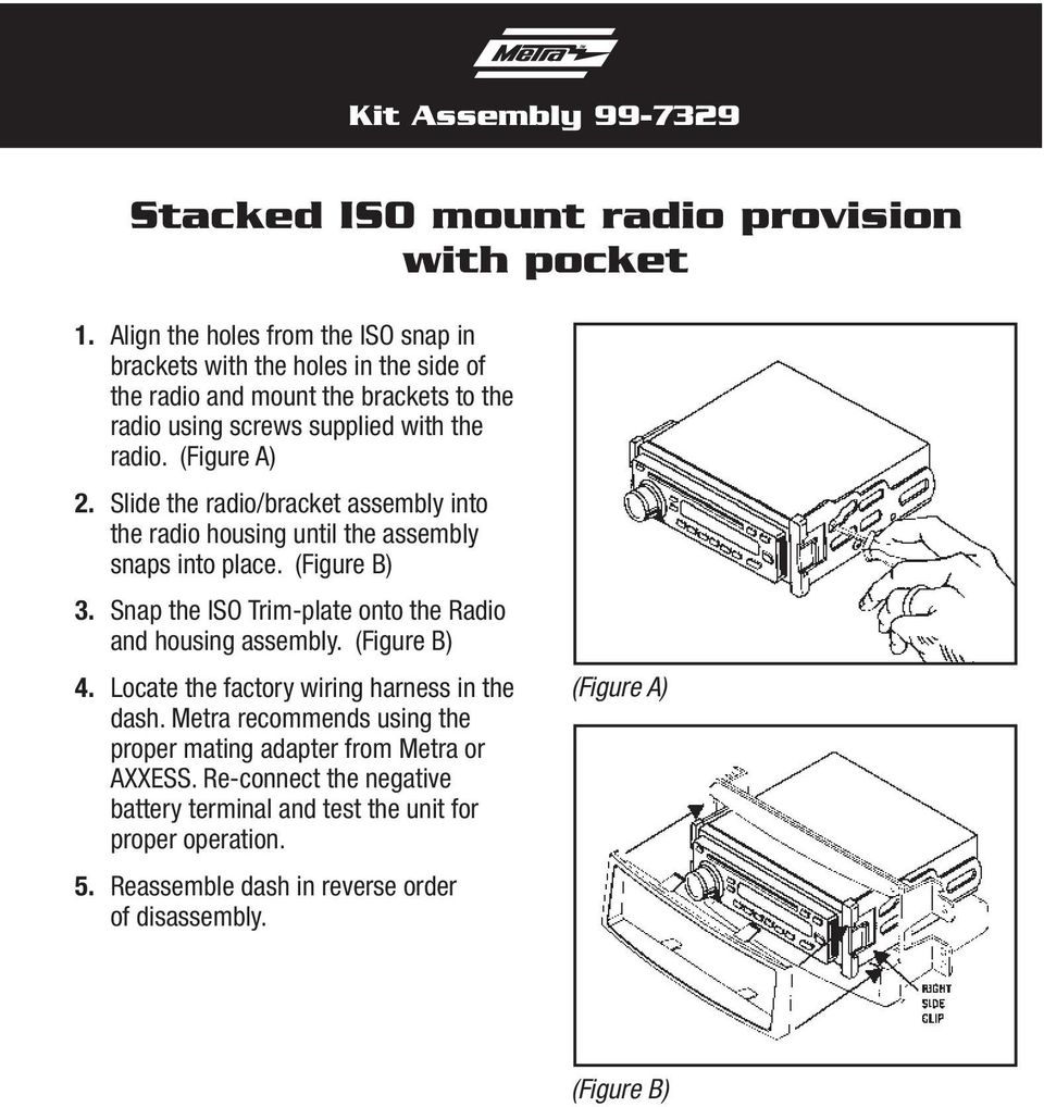 Slide the radio/bracket assembly into the radio housing until the assembly snaps into place. (Figure B) 3. Snap the ISO Trim-plate onto the Radio and housing assembly.
