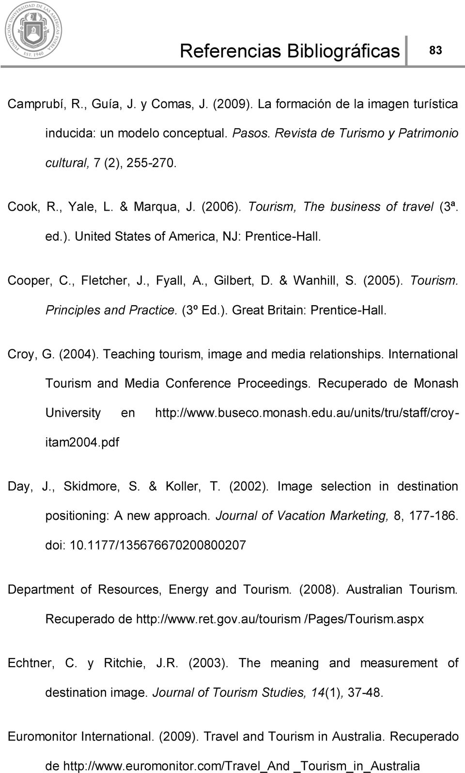 , Fletcher, J., Fyall, A., Gilbert, D. & Wanhill, S. (2005). Tourism. Principles and Practice. (3º Ed.). Great Britain: Prentice-Hall. Croy, G. (2004). Teaching tourism, image and media relationships.