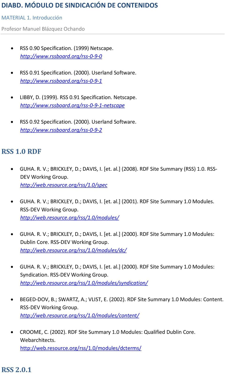 http://web.resource.org/rss/1.0/spec GUHA. R. V.; BRICKLEY, D.; DAVIS, I. [et. al.] (2001). RDF Site Summary 1.0 Modules. RSS-DEV Working Group. http://web.resource.org/rss/1.0/modules/ GUHA. R. V.; BRICKLEY, D.; DAVIS, I. [et. al.] (2000).