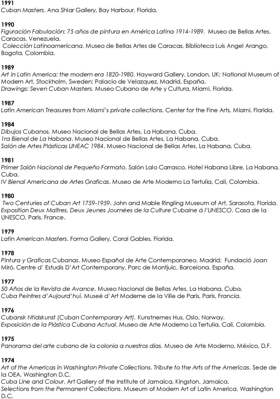 Hayward Gallery, London, UK; National Museum of Modern Art, Stockholm, Sweden; Palacio de Velazquez, Madrid, España. Drawings: Seven Cuban Masters. Museo Cubano de Arte y Cultura, Miami, Florida.