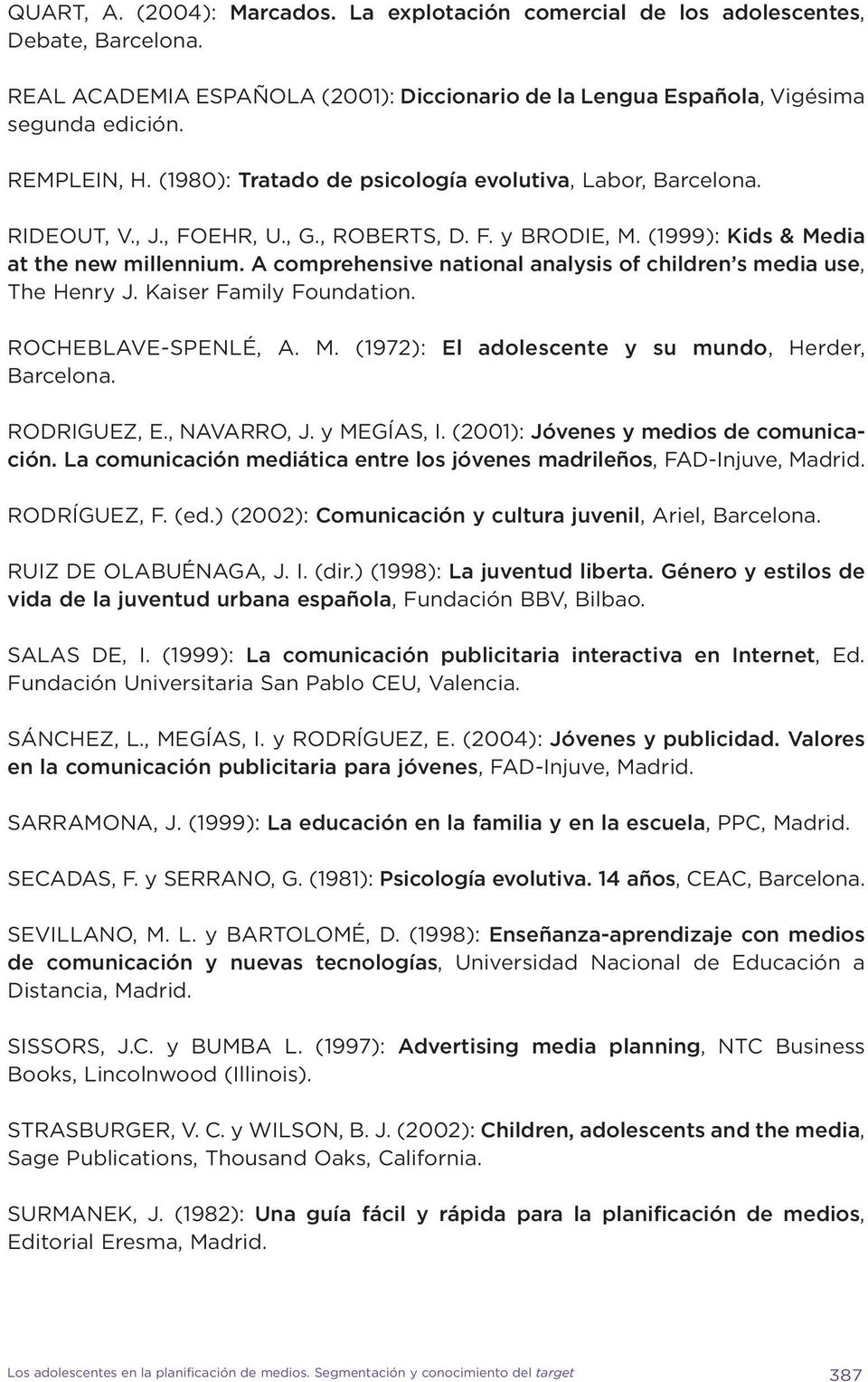 A comprehensive national analysis of children s media use, The Henry J. Kaiser Family Foundation. ROCHEBLAVE-SPENLÉ, A. M. (1972): El adolescente y su mundo, Barcelona. Herder, RODRIGUEZ, E.