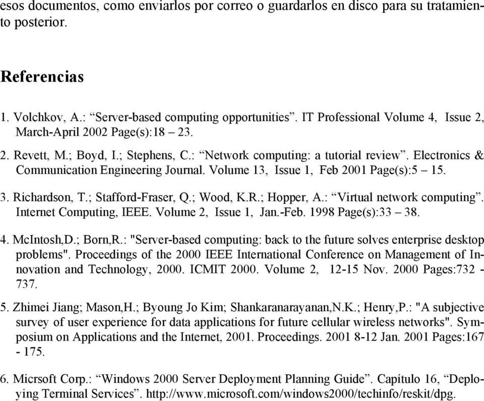 Volume 13, Issue 1, Feb 2001 Page(s):5 15. 3. Richardson, T.; Stafford-Fraser, Q.; Wood, K.R.; Hopper, A.: Virtual network computing. Internet Computing, IEEE. Volume 2, Issue 1, Jan.-Feb.