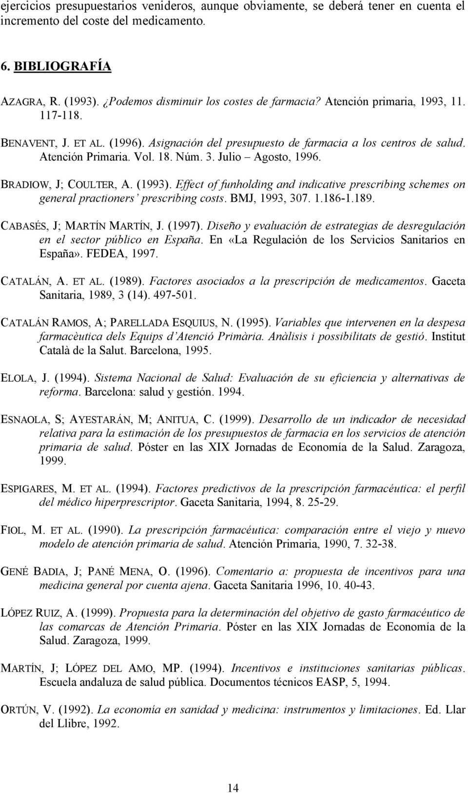 BRADIOW, J; COULTER, A. (1993). Effect of funholding and indicative prescribing schemes on general practioners prescribing costs. BMJ, 1993, 307. 1.186-1.189. CABASÉS, J; MARTÍN MARTÍN, J. (1997).