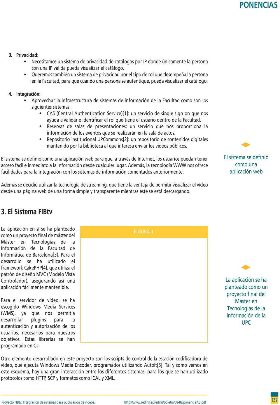Integración: Aprovechar la infraestructura de sistemas de información de la Facultad como son los siguientes sistemas: CAS (Central Authentication Service)[1]: un servicio de single sign on que nos