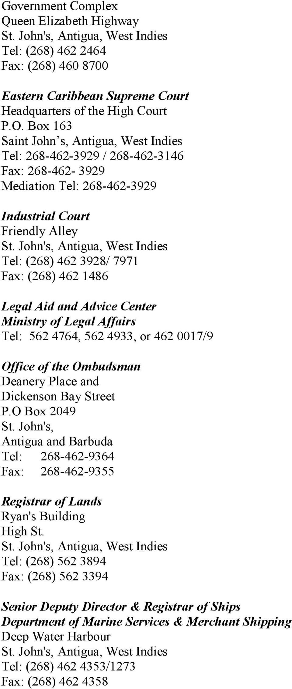 John's, Antigua, West Indies Tel: (268) 462 3928/ 7971 Fax: (268) 462 1486 Legal Aid and Advice Center Ministry of Legal Affairs Tel: 562 4764, 562 4933, or 462 0017/9 Office of the Ombudsman Deanery
