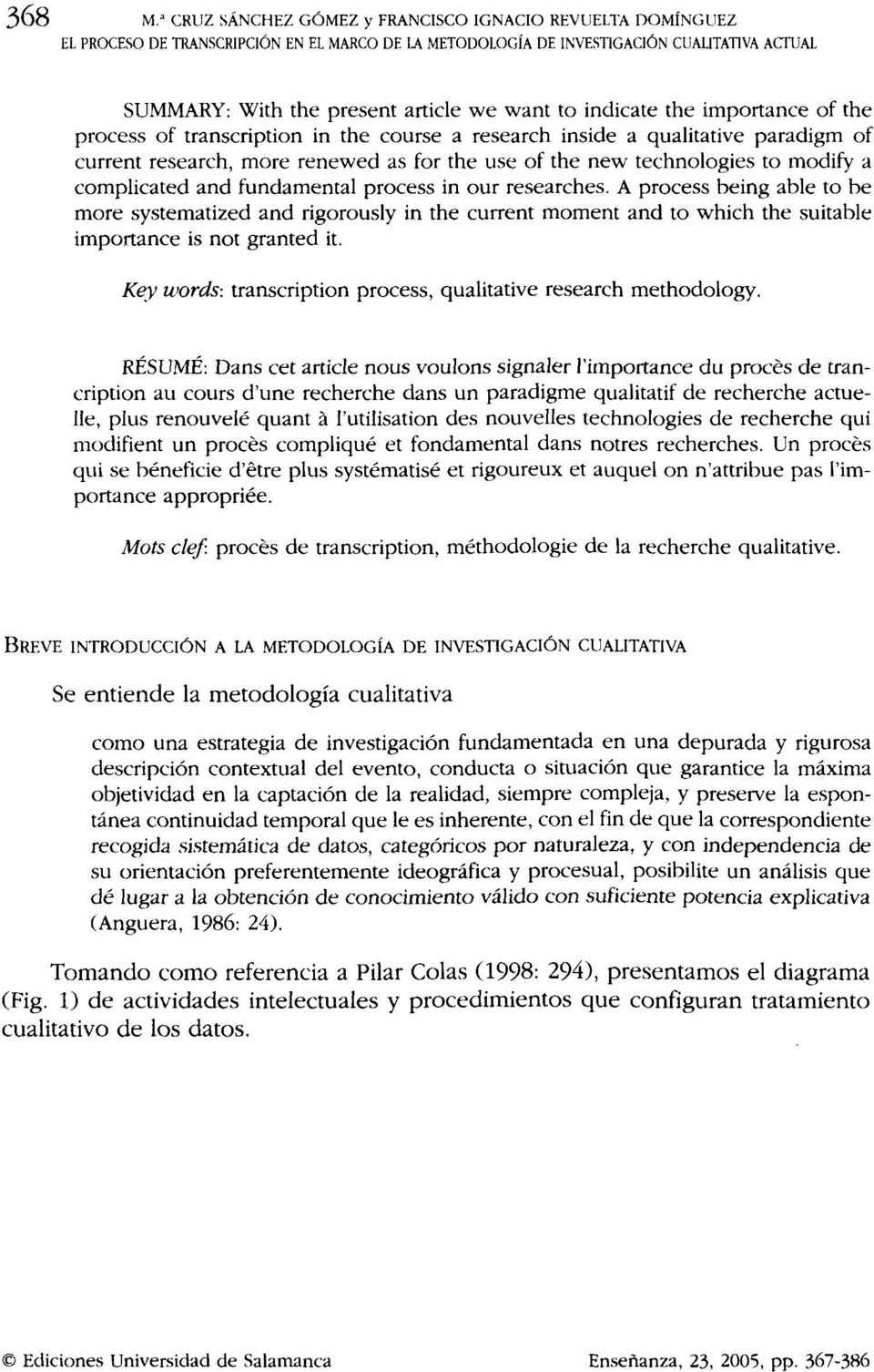 indícate the importance of the process of transcription in the course a research inside a qualitatíve paradígm of current research, more renewed as for the use of the new technologies to modify a