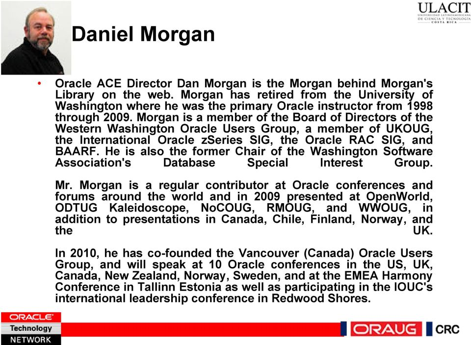 Morgan is a member of the Board of Directors of the Western Washington Oracle Users Group, a member of UKOUG, the International Oracle zseries SIG, the Oracle RAC SIG, and BAARF.
