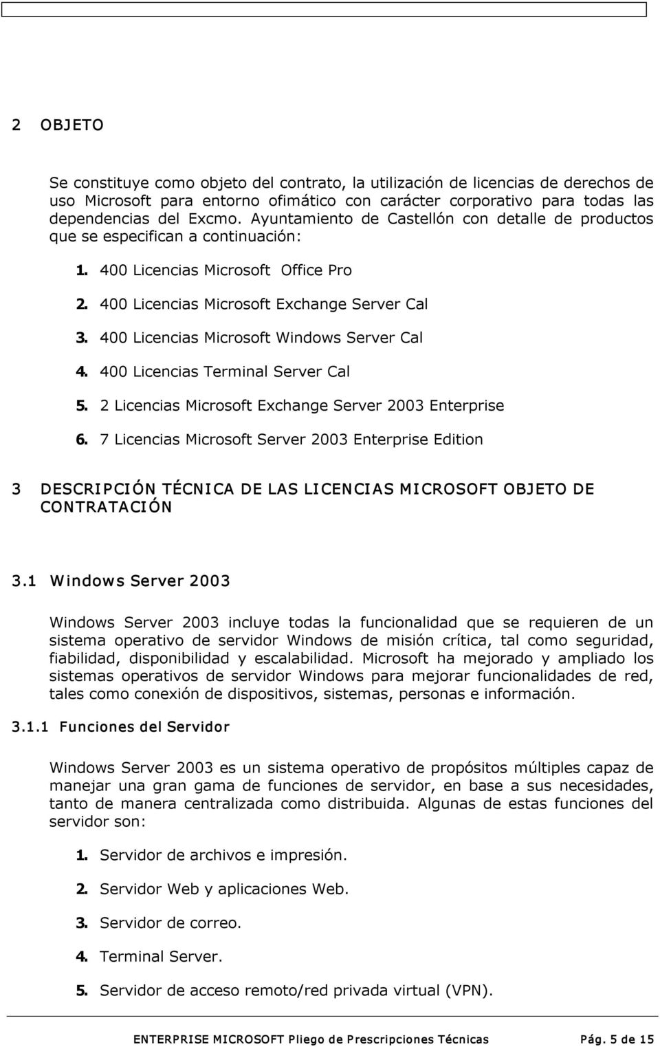 400 Licencias Microsoft Windows Server Cal 4. 400 Licencias Terminal Server Cal 5. 2 Licencias Microsoft Exchange Server 2003 Enterprise 6.