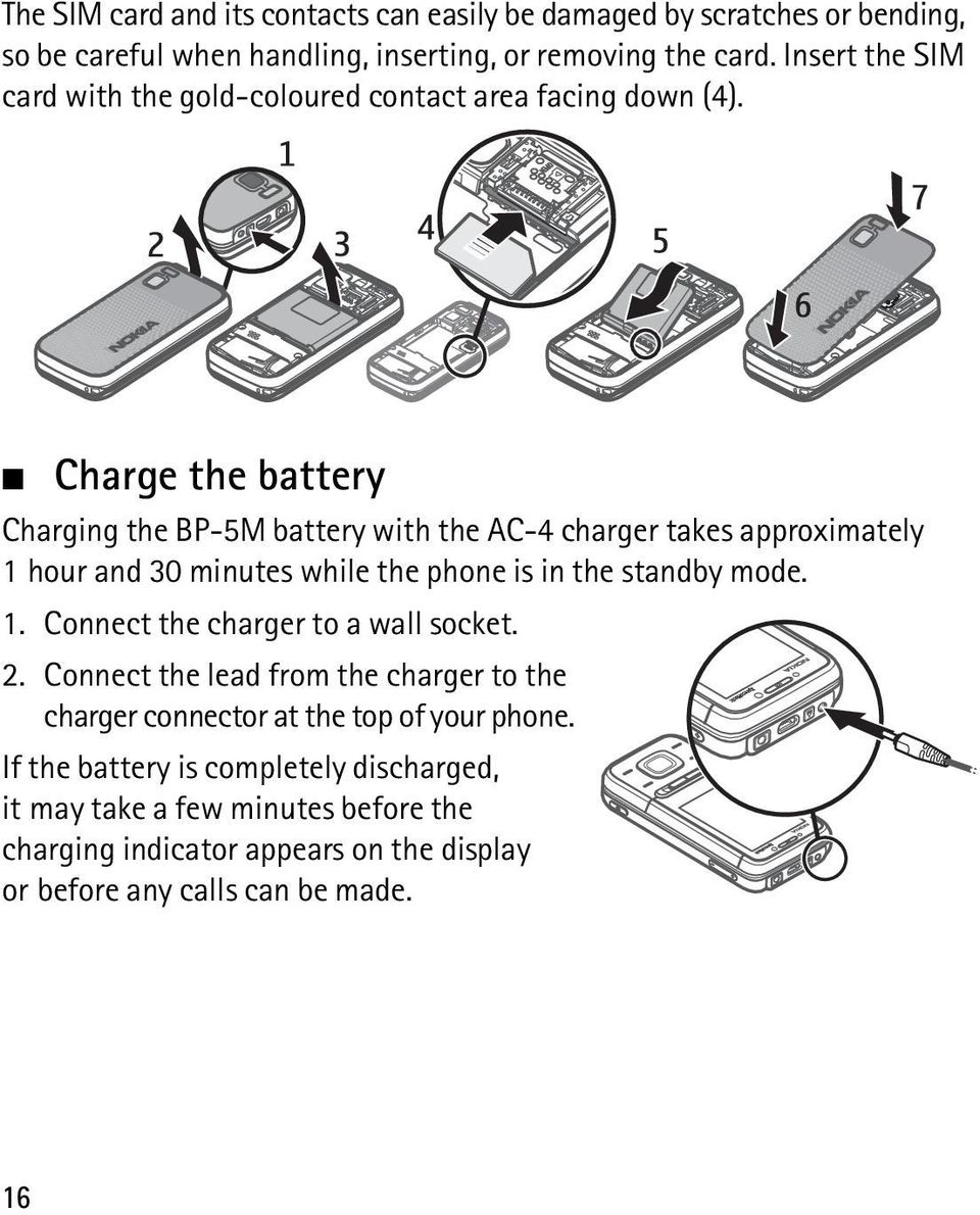 Charge the battery Charging the BP-5M battery with the AC-4 charger takes approximately 1 hour and 30 minutes while the phone is in the standby mode. 1. Connect the charger to a wall socket.