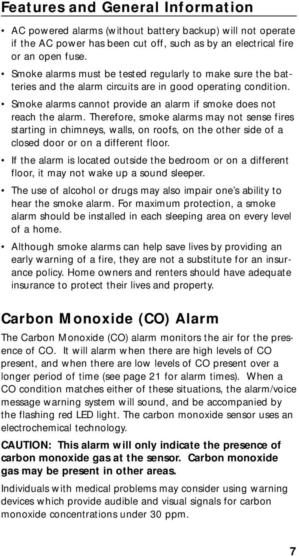 Therefore, smoke alarms may not sense fires starting in chimneys, walls, on roofs, on the other side of a closed door or on a different floor.