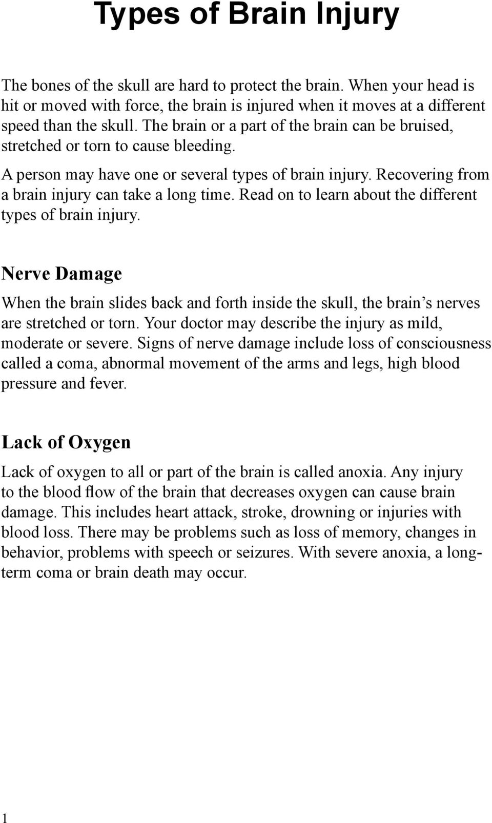 Read on to learn about the different types of brain injury. Nerve Damage When the brain slides back and forth inside the skull, the brain s nerves are stretched or torn.