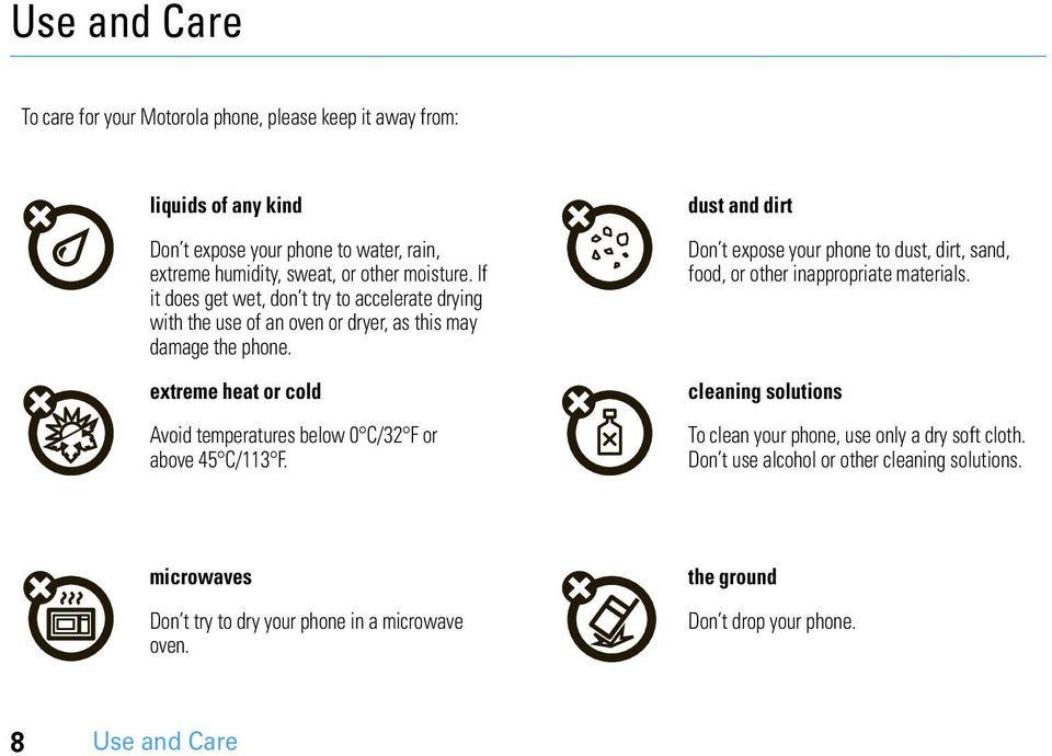 extreme heat or cold Avoid temperatures below 0 C/32 F or above 45 C/113 F. dust and dirt Don t expose your phone to dust, dirt, sand, food, or other inappropriate materials.